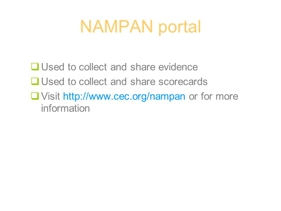 NAMPAN portal  Used to collect and share evidence  Used to collect and share scorecards  Visit http://www.cec.org/nampan or for more information