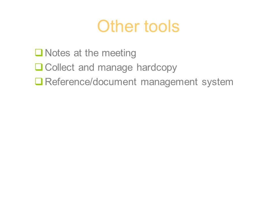 Other tools  Notes at the meeting  Collect and manage hardcopy  Reference/document management system
