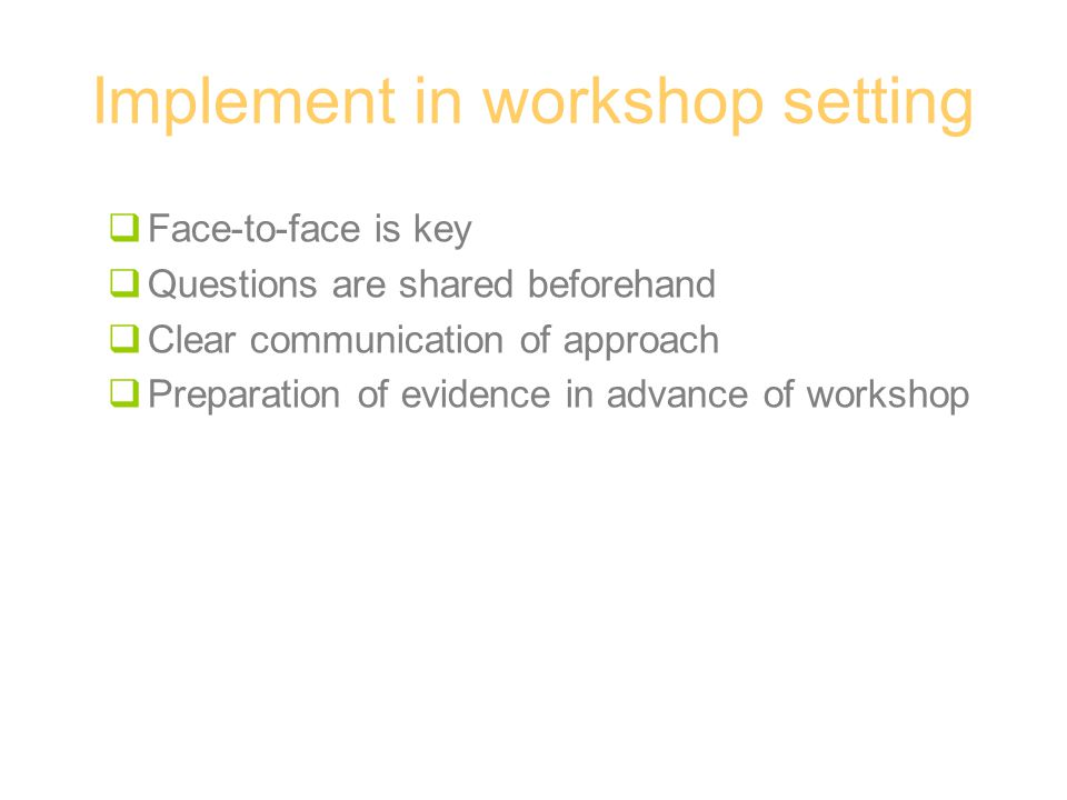 Implement in workshop setting  Face-to-face is key  Questions are shared beforehand  Clear communication of approach  Preparation of evidence in advance of workshop