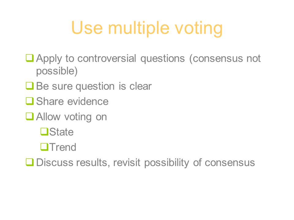 Use multiple voting  Apply to controversial questions (consensus not possible)  Be sure question is clear  Share evidence  Allow voting on  State  Trend  Discuss results, revisit possibility of consensus