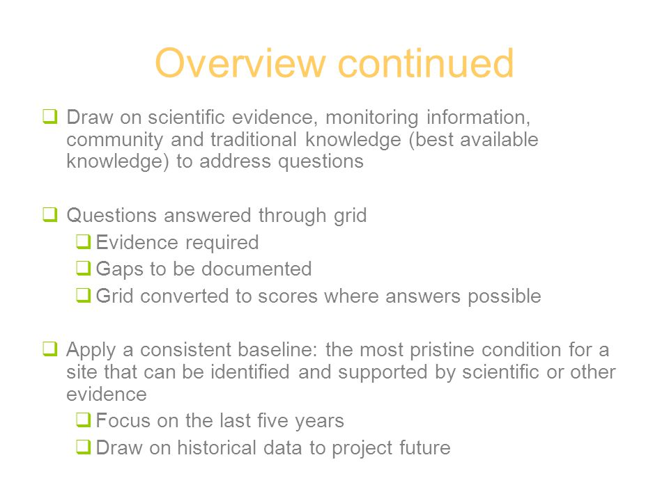 Overview continued  Draw on scientific evidence, monitoring information, community and traditional knowledge (best available knowledge) to address questions  Questions answered through grid  Evidence required  Gaps to be documented  Grid converted to scores where answers possible  Apply a consistent baseline: the most pristine condition for a site that can be identified and supported by scientific or other evidence  Focus on the last five years  Draw on historical data to project future