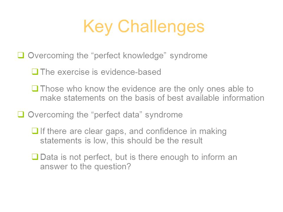 Key Challenges  Overcoming the perfect knowledge syndrome  The exercise is evidence-based  Those who know the evidence are the only ones able to make statements on the basis of best available information  Overcoming the perfect data syndrome  If there are clear gaps, and confidence in making statements is low, this should be the result  Data is not perfect, but is there enough to inform an answer to the question?