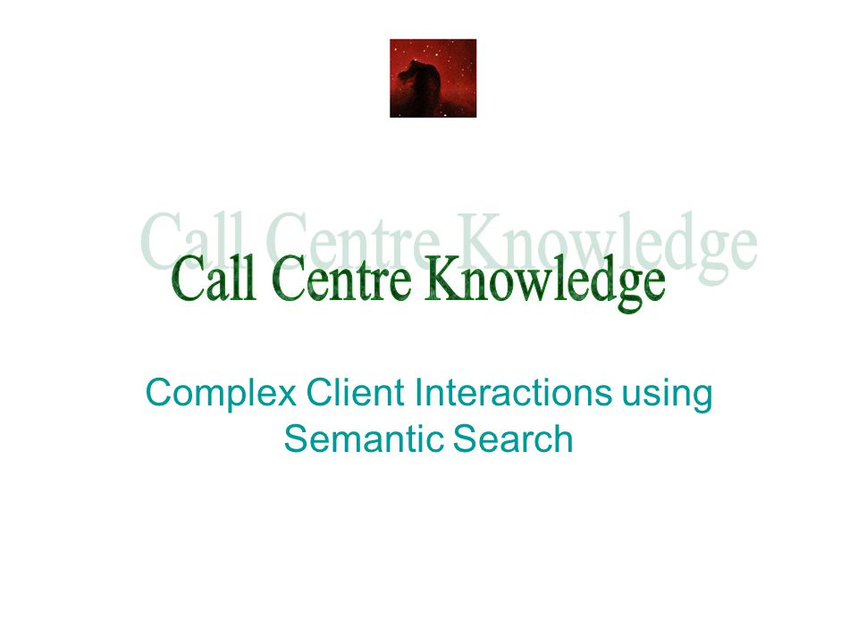 Specific Knowledge and State The client has multiple interacting states which need to be reconciled with the Call Centre knowledge - held in complex text.