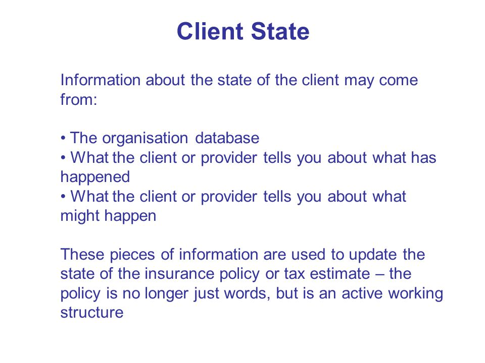 Client State Information about the state of the client may come from: The organisation database What the client or provider tells you about what has happened What the client or provider tells you about what might happen These pieces of information are used to update the state of the insurance policy or tax estimate – the policy is no longer just words, but is an active working structure