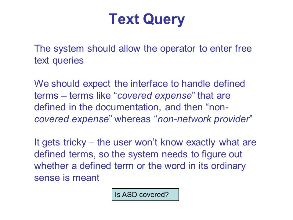 Text Query The system should allow the operator to enter free text queries We should expect the interface to handle defined terms – terms like covered expense that are defined in the documentation, and then non- covered expense whereas non-network provider It gets tricky – the user won't know exactly what are defined terms, so the system needs to figure out whether a defined term or the word in its ordinary sense is meant Is ASD covered