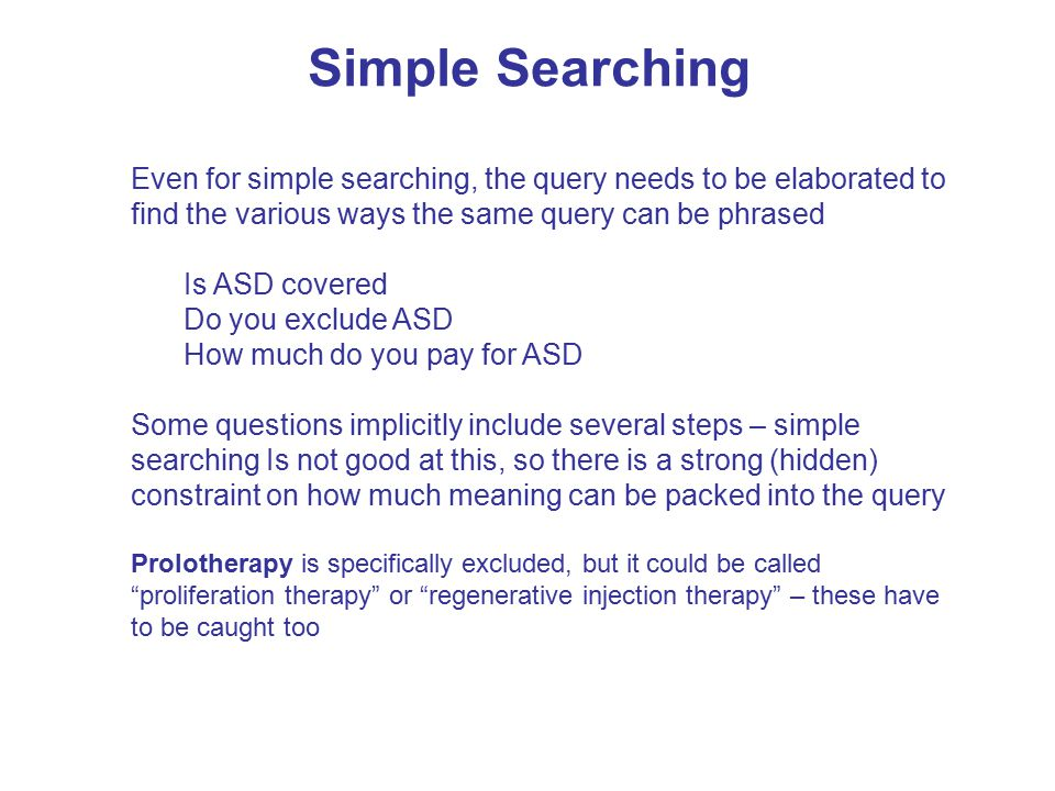 Simple Searching Even for simple searching, the query needs to be elaborated to find the various ways the same query can be phrased Is ASD covered Do you exclude ASD How much do you pay for ASD Some questions implicitly include several steps – simple searching Is not good at this, so there is a strong (hidden) constraint on how much meaning can be packed into the query Prolotherapy is specifically excluded, but it could be called proliferation therapy or regenerative injection therapy – these have to be caught too