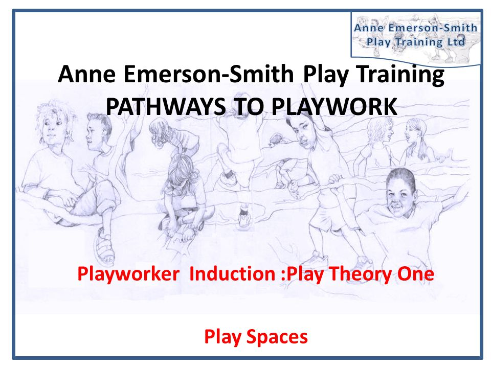 Anne Emerson-Smith Play Training PATHWAYS TO PLAYWORK Playworker Induction :Play Theory One Play Spaces