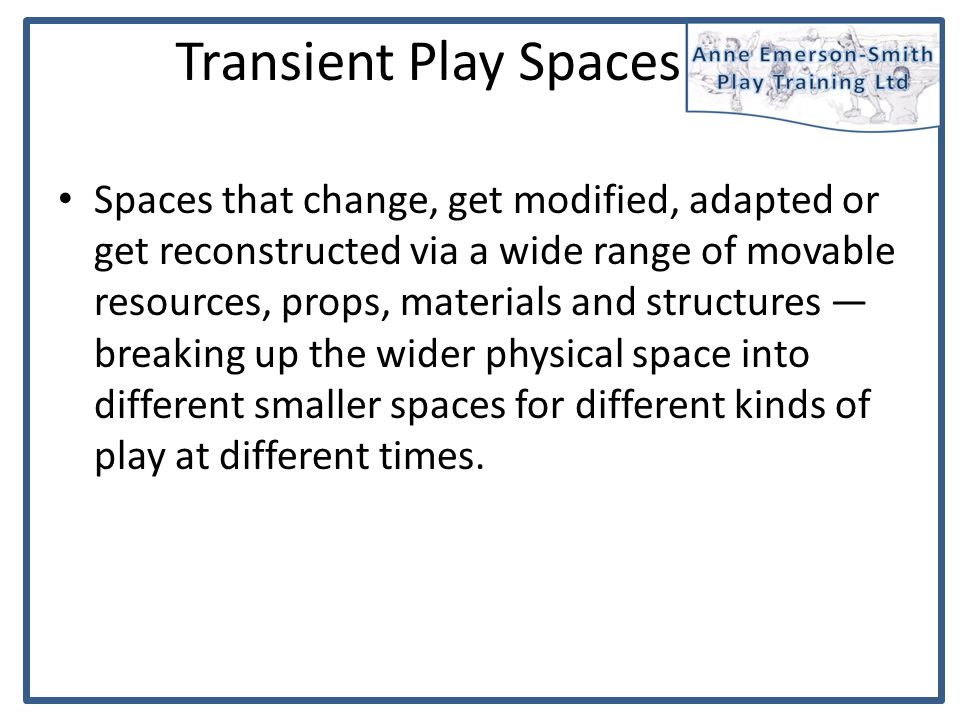 Transient Play Spaces Spaces that change, get modified, adapted or get reconstructed via a wide range of movable resources, props, materials and struc
