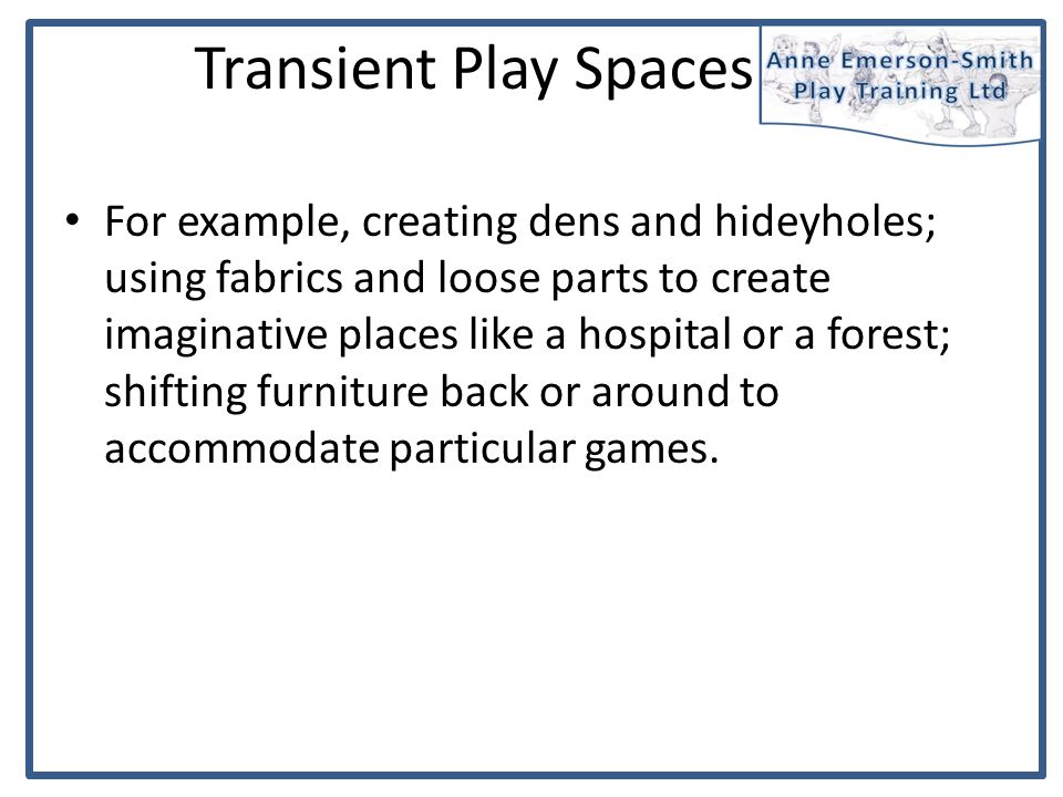 For example, creating dens and hideyholes; using fabrics and loose parts to create imaginative places like a hospital or a forest; shifting furniture