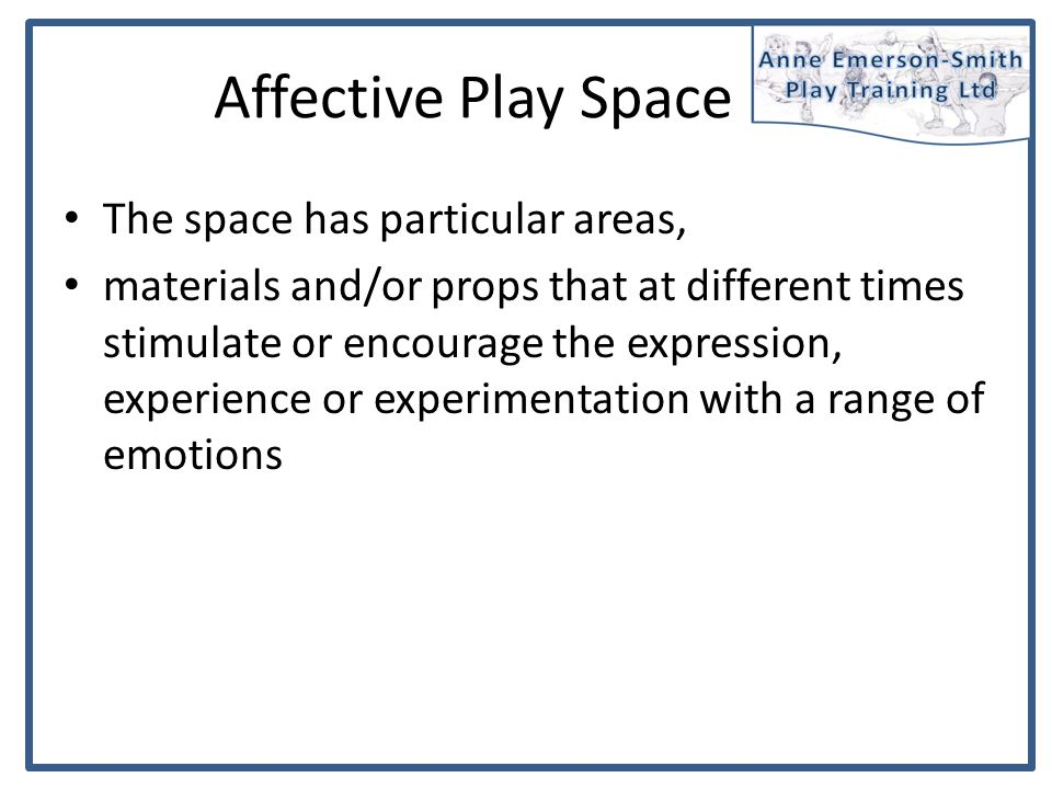 Affective Play Space The space has particular areas, materials and/or props that at different times stimulate or encourage the expression, experience