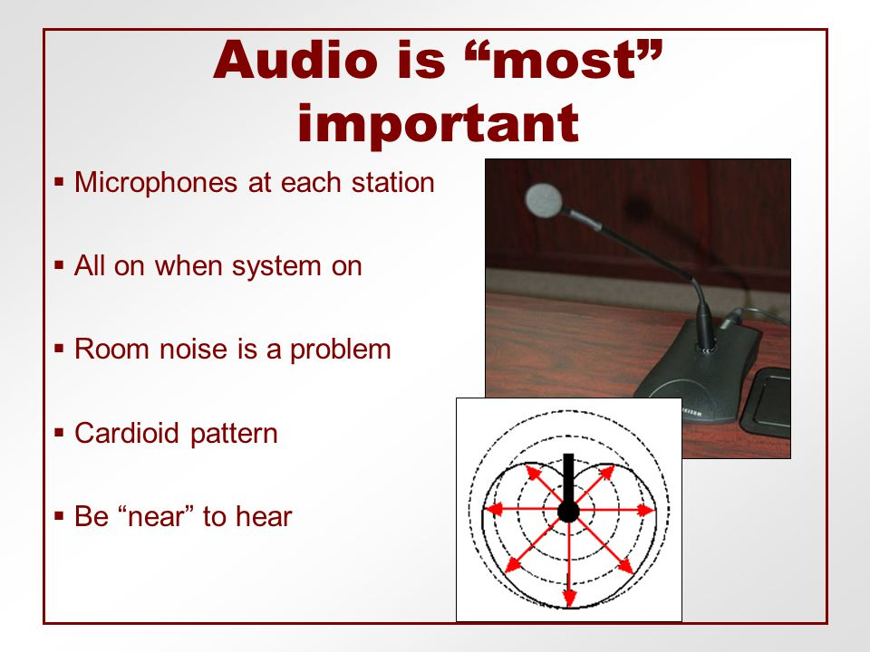 Audio is most important  Microphones at each station  All on when system on  Room noise is a problem  Cardioid pattern  Be near to hear