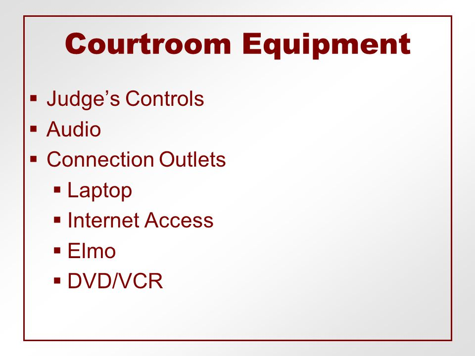 Courtroom Equipment  Judge's Controls  Audio  Connection Outlets  Laptop  Internet Access  Elmo  DVD/VCR