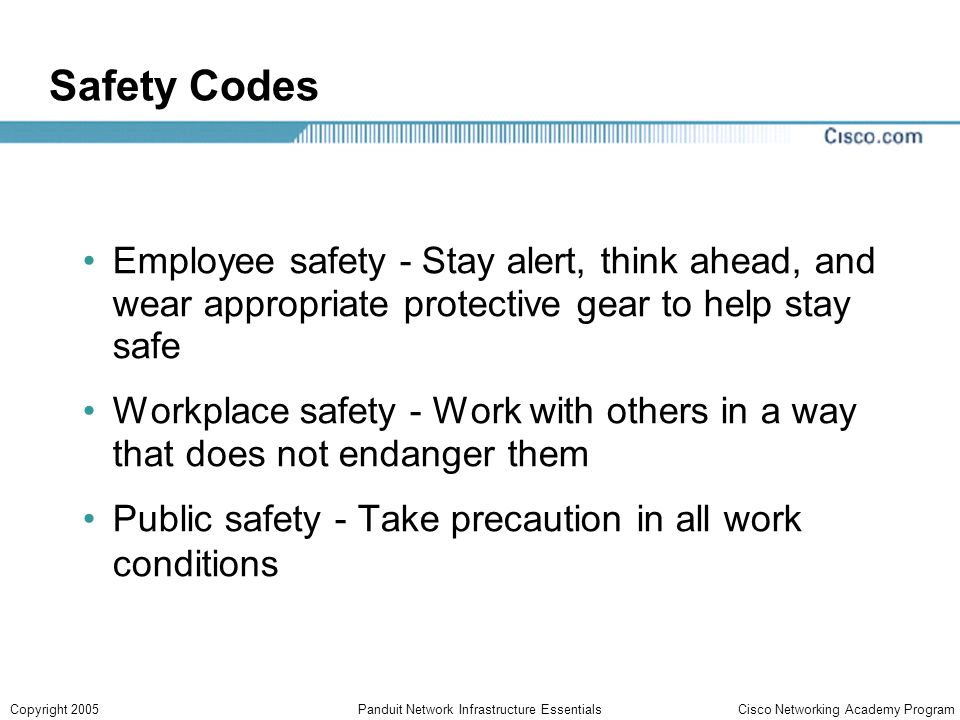 Cisco Networking Academy ProgramCopyright 2005Panduit Network Infrastructure Essentials Safety Codes Employee safety - Stay alert, think ahead, and wear appropriate protective gear to help stay safe Workplace safety - Work with others in a way that does not endanger them Public safety - Take precaution in all work conditions