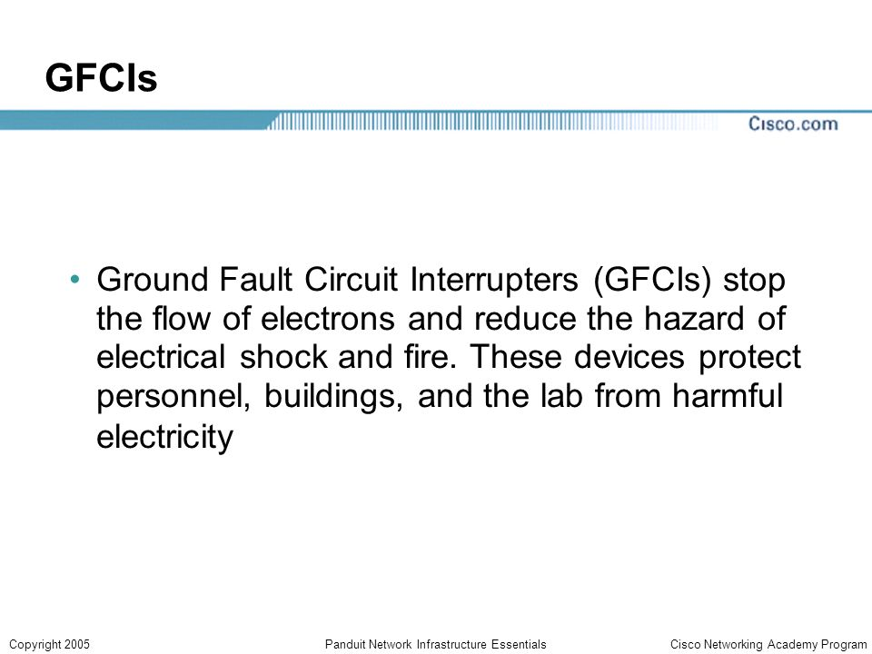 Cisco Networking Academy ProgramCopyright 2005Panduit Network Infrastructure Essentials GFCIs Ground Fault Circuit Interrupters (GFCIs) stop the flow of electrons and reduce the hazard of electrical shock and fire.
