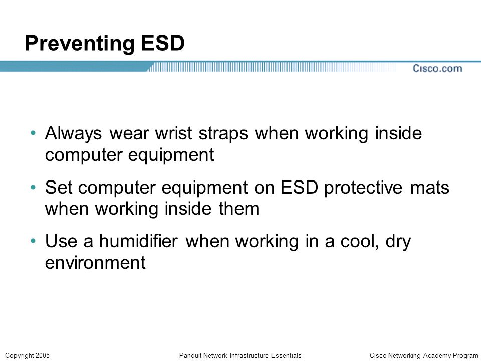 Cisco Networking Academy ProgramCopyright 2005Panduit Network Infrastructure Essentials Preventing ESD Always wear wrist straps when working inside computer equipment Set computer equipment on ESD protective mats when working inside them Use a humidifier when working in a cool, dry environment