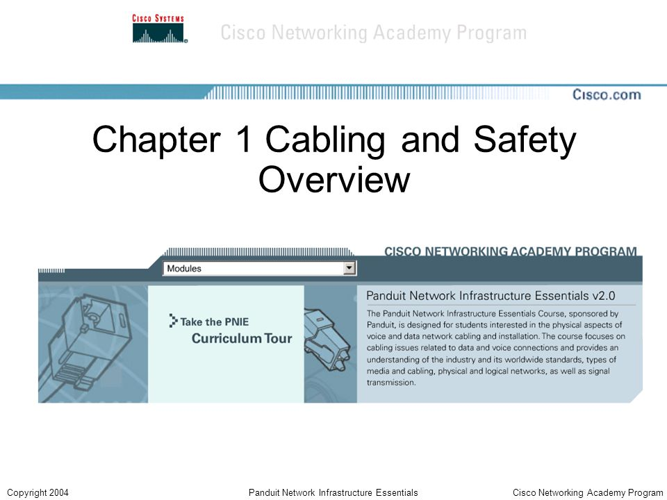 Cisco Networking Academy ProgramCopyright 2004Panduit Network Infrastructure Essentials Chapter Objectives Learn about the Cabling Industry and the Cabling Job Market Examine Safety Codes and Standards Discuss Safety Around Electricity Discuss Lab and Workplace Safety Practices Learn about Personal Safety Equipment