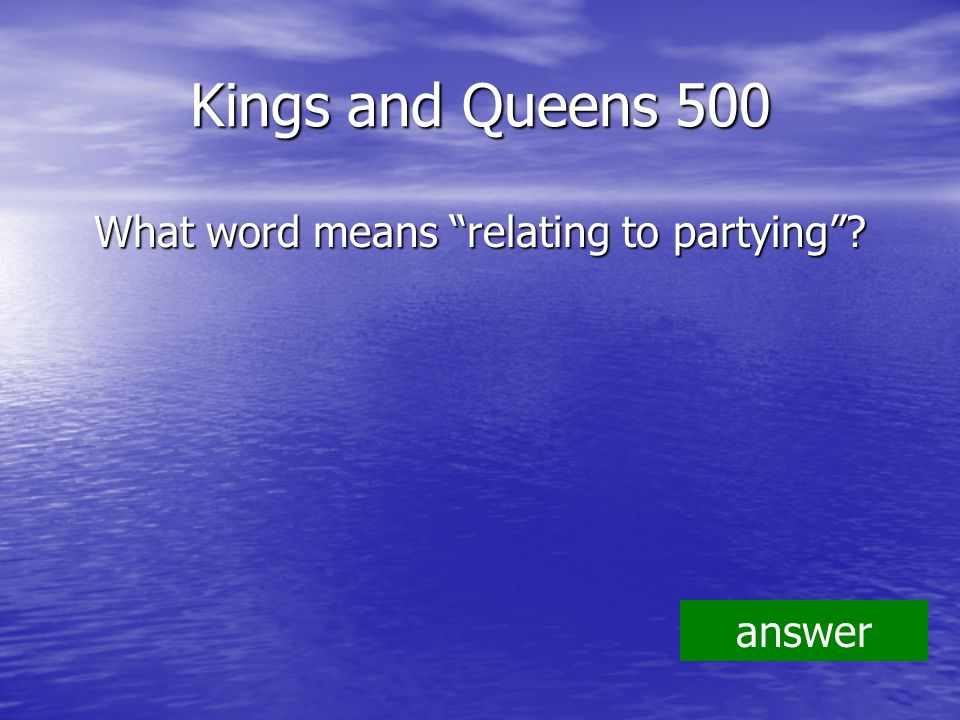 Kings and Queens 500 What word means relating to partying answer