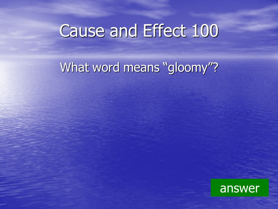 Cause and Effect 100 What word means gloomy answer