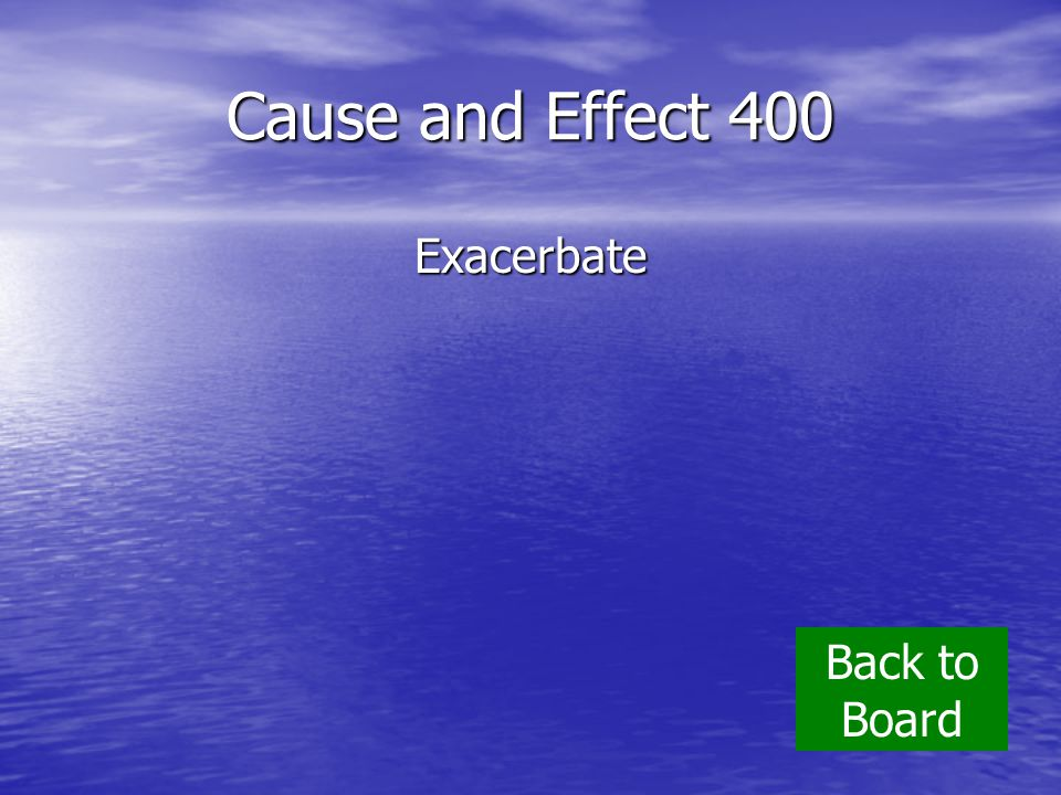Cause and Effect 400 Exacerbate Back to Board