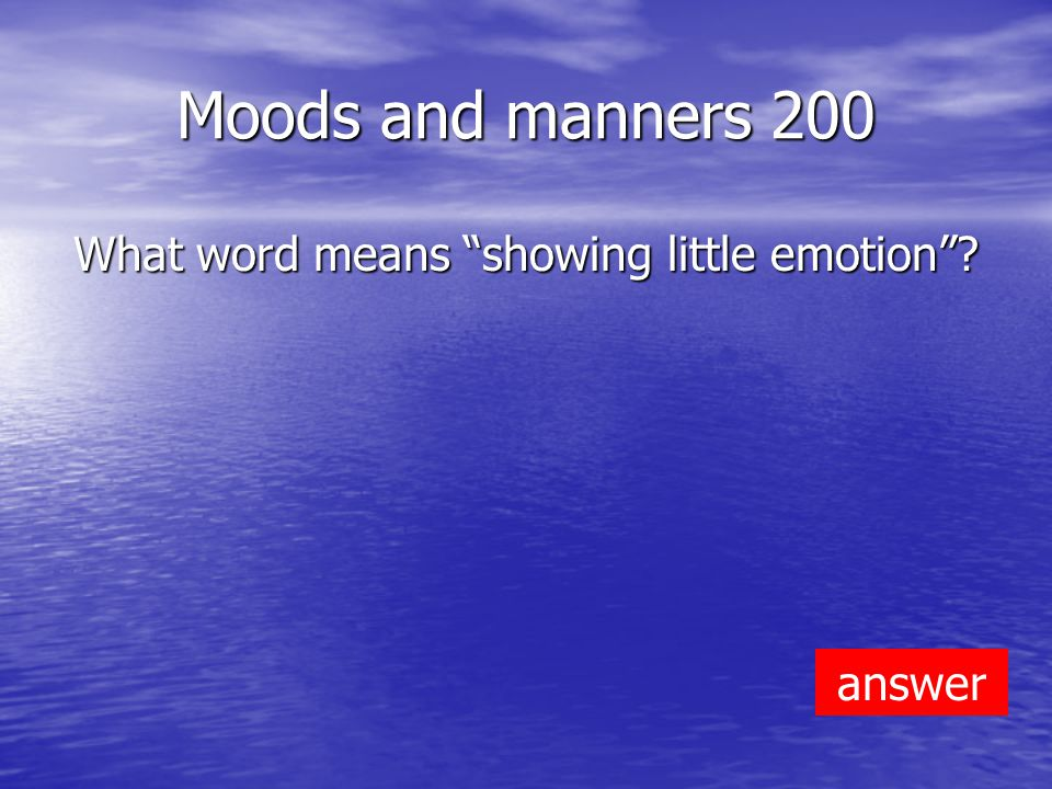 Moods and manners 200 What word means showing little emotion answer