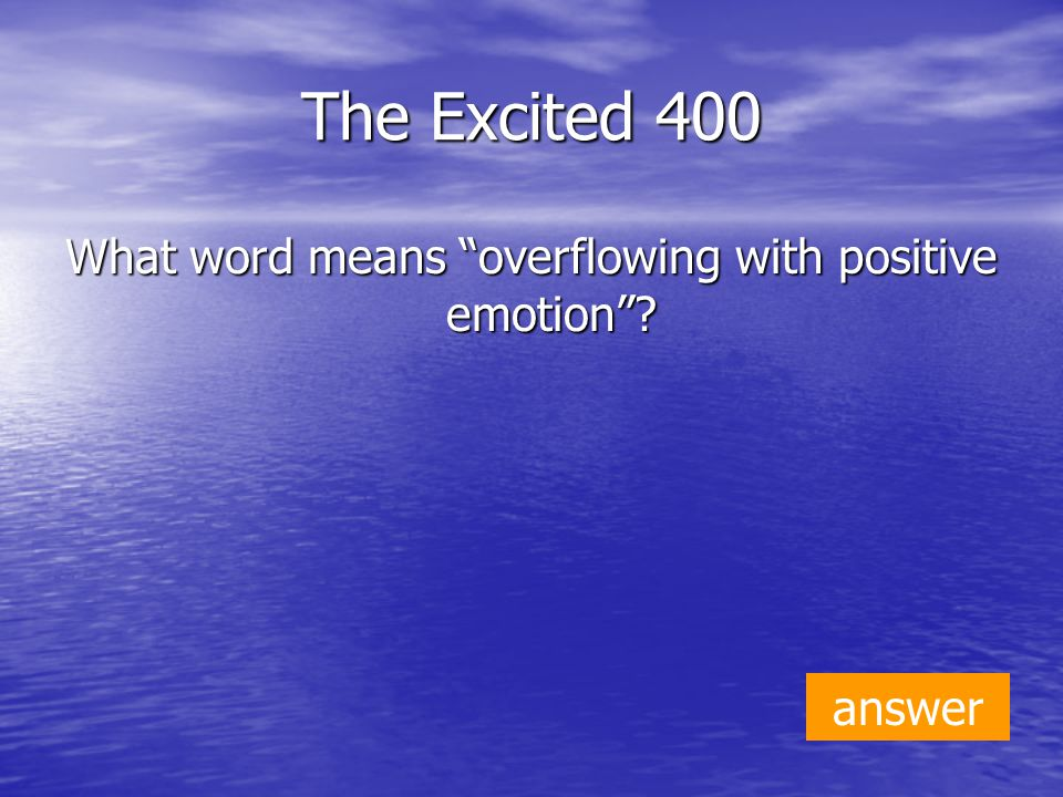 The Excited 400 What word means overflowing with positive emotion answer