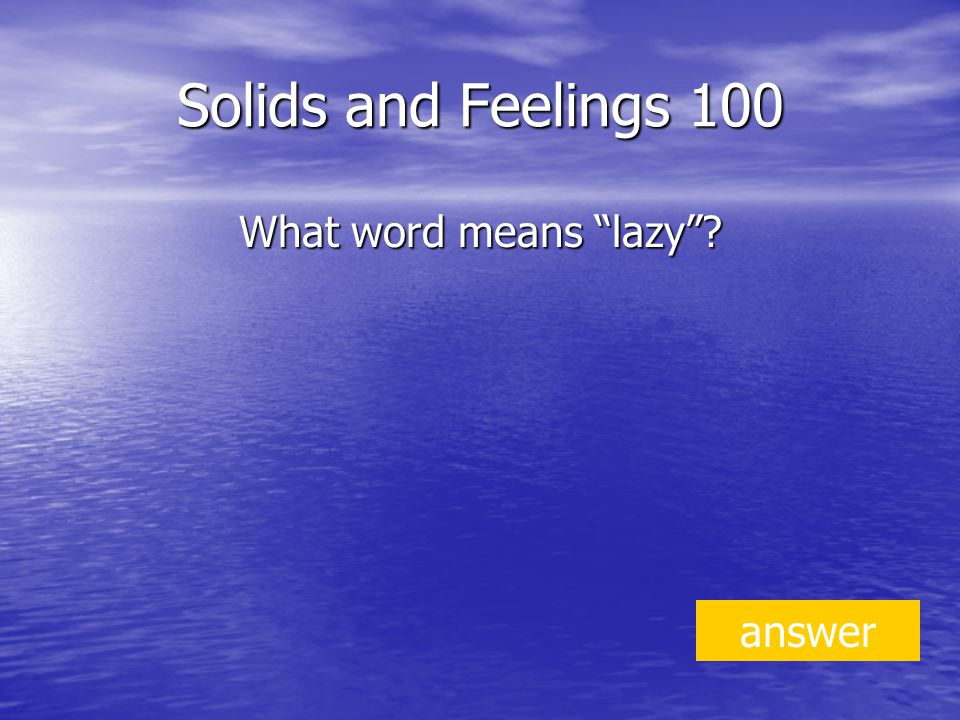 Solids and Feelings 100 What word means lazy answer