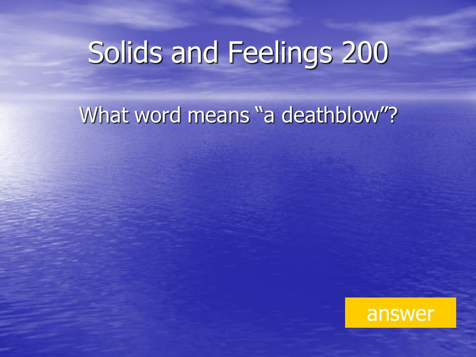 Solids and Feelings 200 What word means a deathblow answer