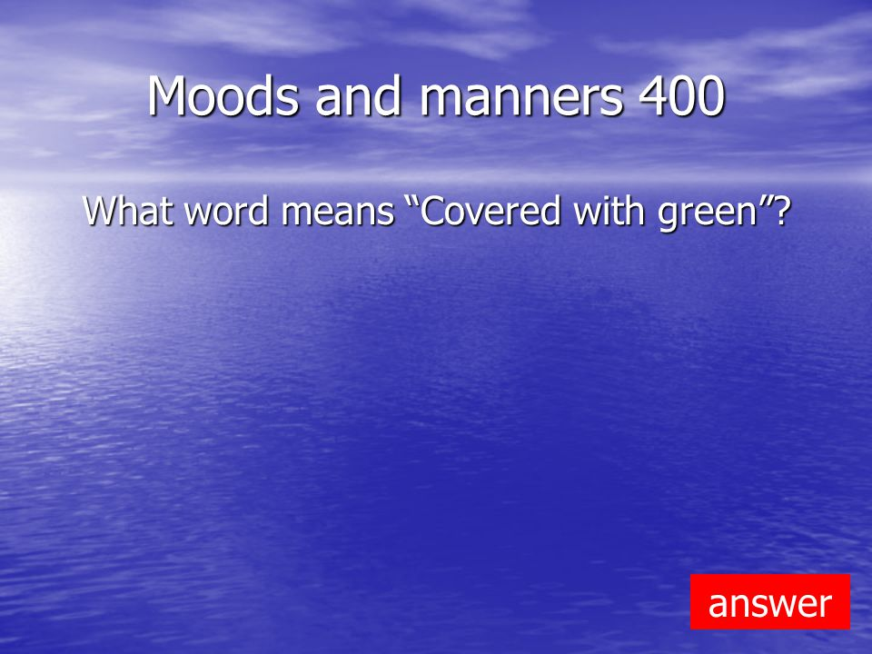 Moods and manners 400 What word means Covered with green answer