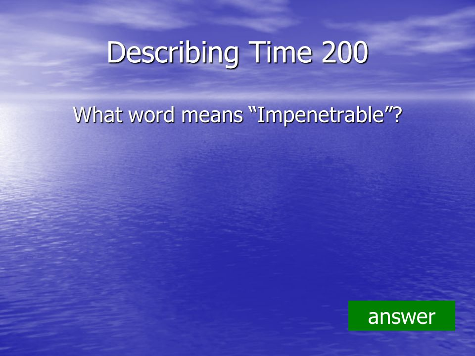 Describing Time 200 What word means Impenetrable answer