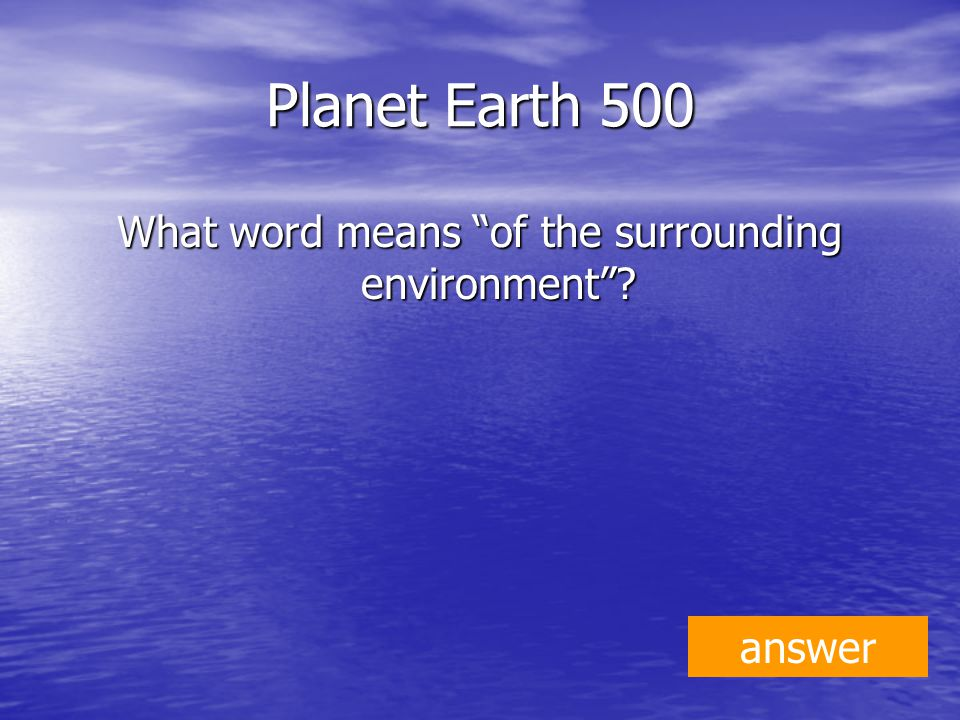 Planet Earth 500 What word means of the surrounding environment answer