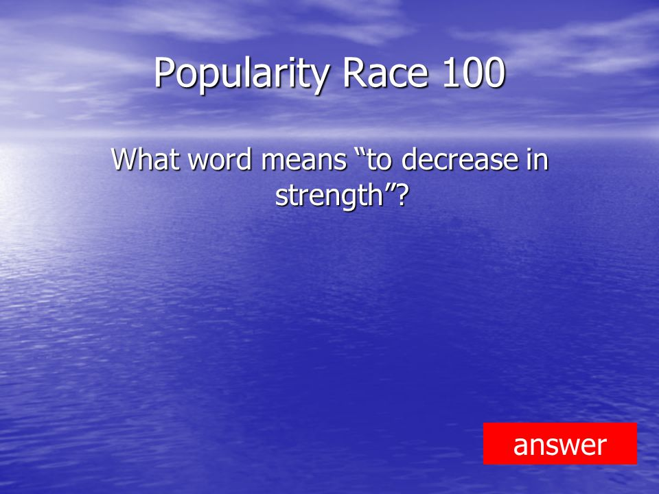 Popularity Race 100 What word means to decrease in strength answer