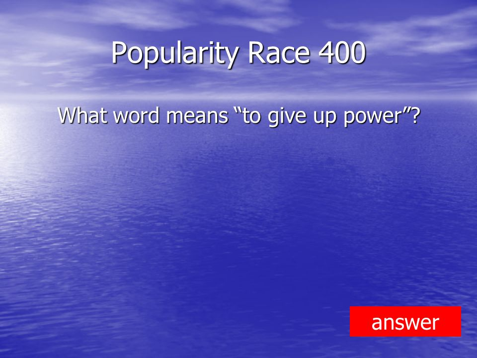 Popularity Race 400 What word means to give up power answer