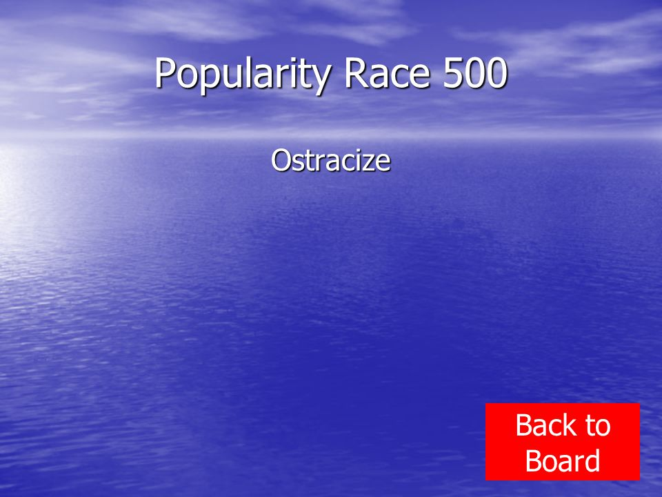 Popularity Race 500 Ostracize Back to Board