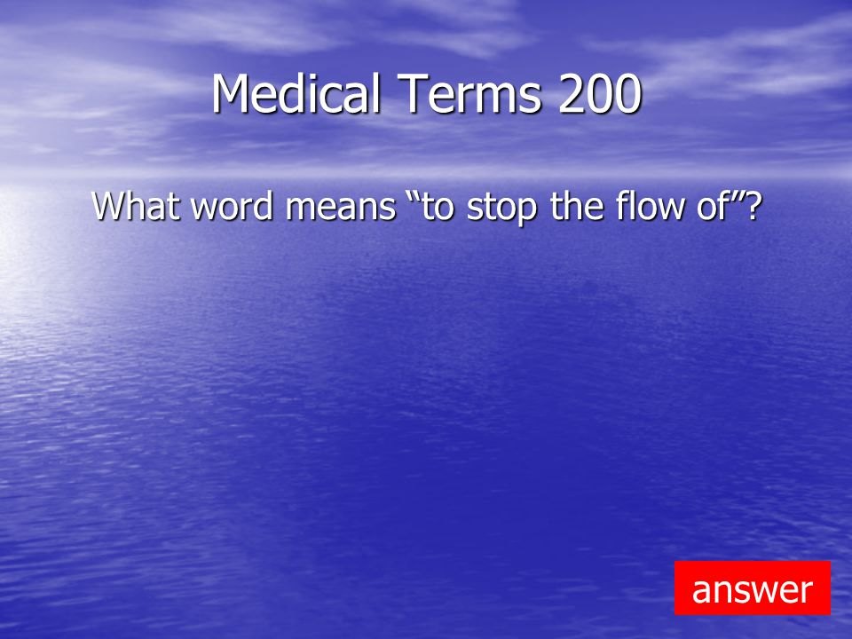 Medical Terms 200 What word means to stop the flow of answer