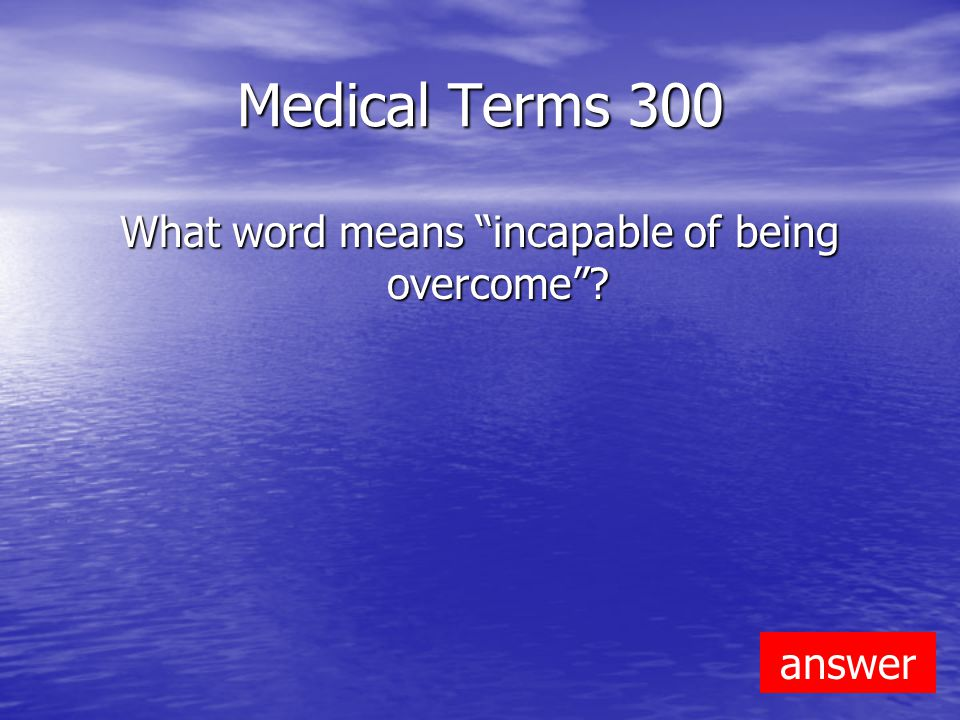Medical Terms 300 What word means incapable of being overcome answer