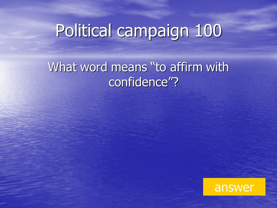 Political campaign 100 What word means to affirm with confidence answer