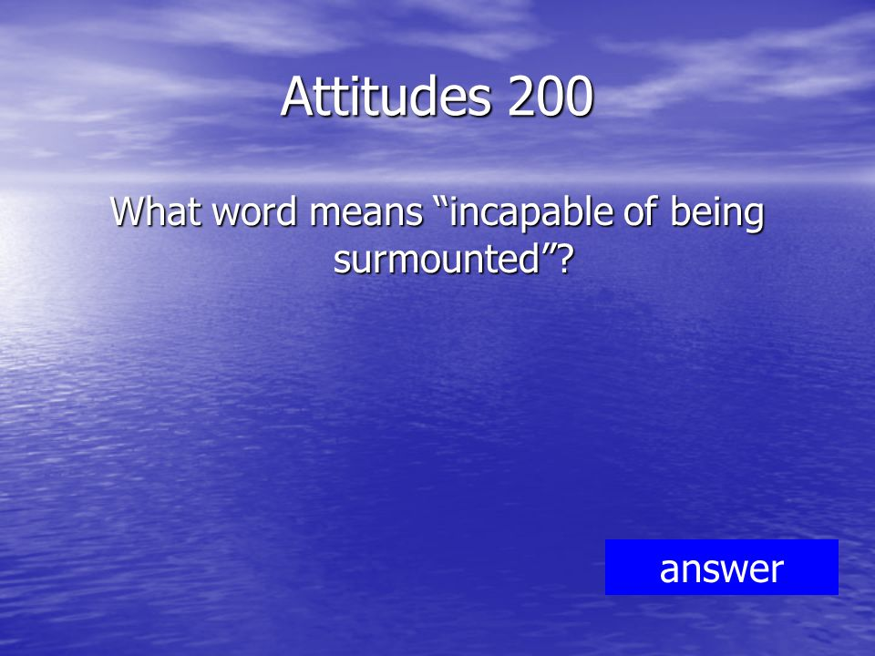 Attitudes 200 What word means incapable of being surmounted answer