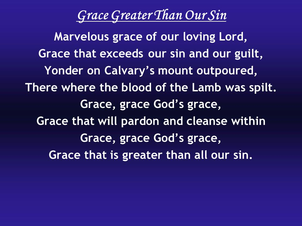 Marvelous grace of our loving Lord, Grace that exceeds our sin and our guilt, Yonder on Calvary's mount outpoured, There where the blood of the Lamb w