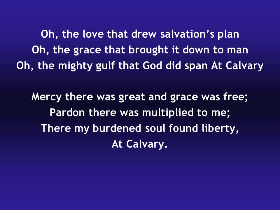 Oh, the love that drew salvation's plan Oh, the grace that brought it down to man Oh, the mighty gulf that God did span At Calvary Mercy there was gre