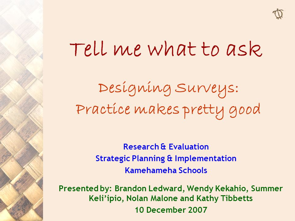 Tell me what to ask Designing Surveys: Practice makes pretty good Research & Evaluation Strategic Planning & Implementation Kamehameha Schools Present