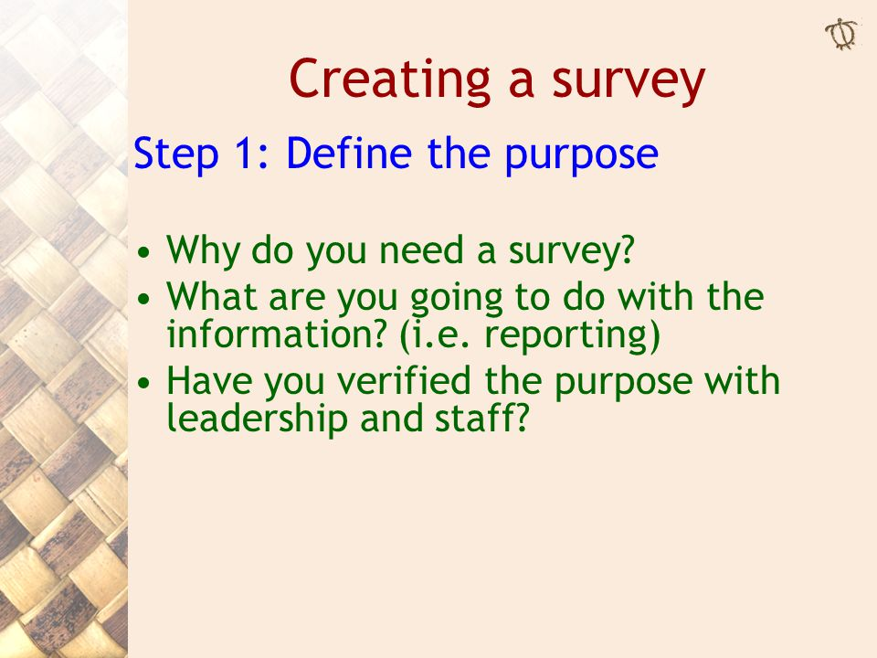Creating a survey Step 1: Define the purpose Why do you need a survey.