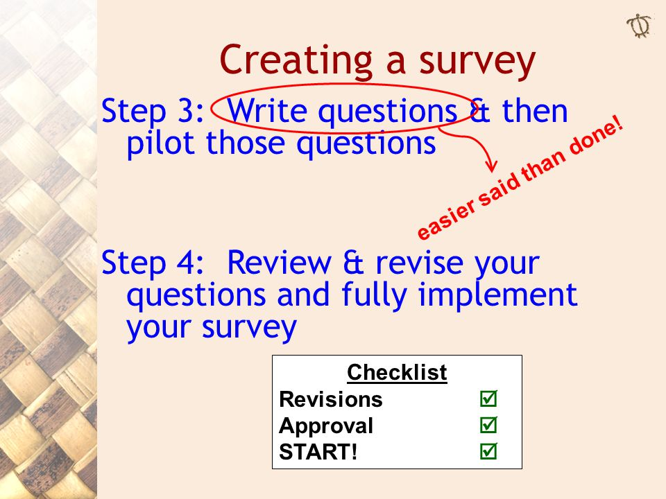 Step 3: Write questions & then pilot those questions Step 4: Review & revise your questions and fully implement your survey Creating a survey easier said than done.