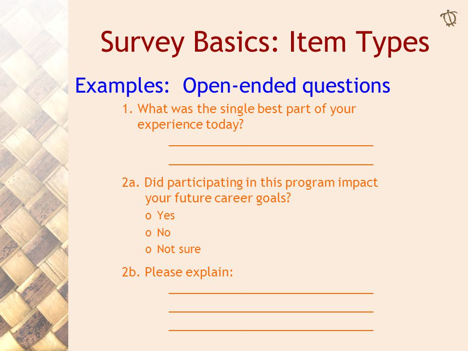 Survey Basics: Item Types Examples: Open-ended questions 1. What was the single best part of your experience today? ______________________________ 2a.
