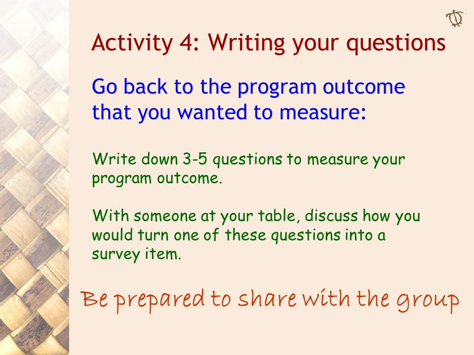 Activity 4: Writing your questions Go back to the program outcome that you wanted to measure: Write down 3-5 questions to measure your program outcome.