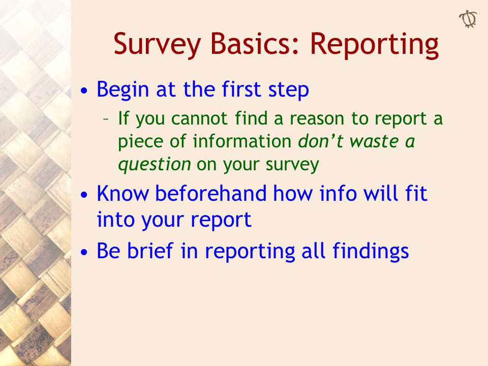 Survey Basics: Reporting Begin at the first step –If you cannot find a reason to report a piece of information don't waste a question on your survey K