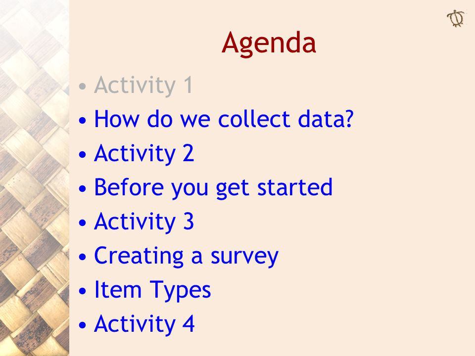 Agenda Activity 1 How do we collect data? Activity 2 Before you get started Activity 3 Creating a survey Item Types Activity 4