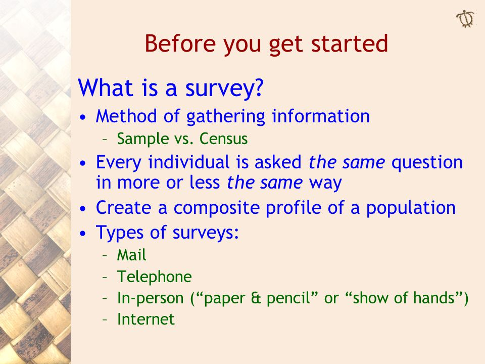 Before you get started What is a survey. Method of gathering information –Sample vs.