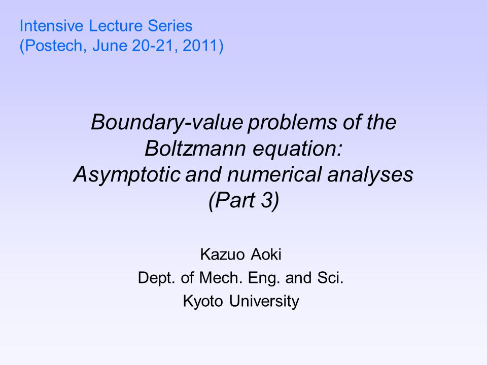 Boundary-value problems of the Boltzmann equation: Asymptotic and numerical analyses (Part 3) Kazuo Aoki Dept. of Mech. Eng. and Sci. Kyoto University