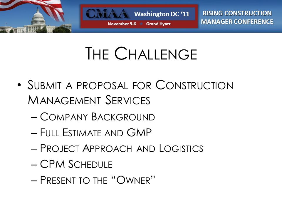 RISING CONSTRUCTION MANAGER CONFERENCE Washington DC '11 November 5-6  Grand Hyatt T HE C HALLENGE S UBMIT A PROPOSAL FOR C ONSTRUCTION M ANAGEMENT S ERVICES – C OMPANY B ACKGROUND – F ULL E STIMATE AND GMP – P ROJECT A PPROACH AND L OGISTICS – CPM S CHEDULE – P RESENT TO THE O WNER
