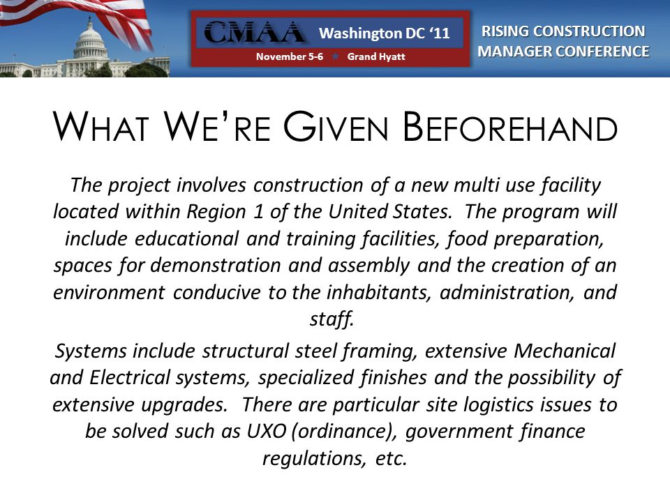 RISING CONSTRUCTION MANAGER CONFERENCE Washington DC '11 November 5-6  Grand Hyatt W HAT W E ' RE G IVEN B EFOREHAND The project involves construction of a new multi use facility located within Region 1 of the United States.